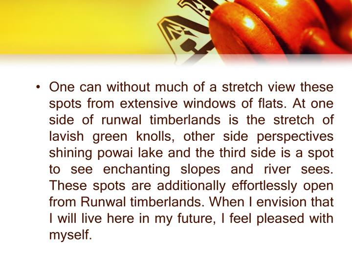 One can without much of a stretch view these spots from extensive windows of flats. At one side of runwal timberlands is the stretch of lavish green knolls, other side perspectives shining powai lake and the third side is a spot to see enchanting slopes and river sees. These spots are additionally effortlessly open from Runwal timberlands. When I envision that I will live here in my future, I feel pleased with myself.