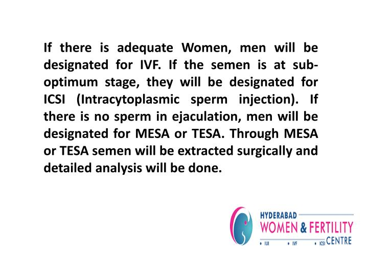 If there is adequate Women, men will be designated for IVF. If the semen is at sub-optimum stage, they will be designated for ICSI (Intracytoplasmic sperm injection). If there is no sperm in ejaculation, men will be designated for MESA or TESA. Through MESA or TESA semen will be extracted surgically and detailed analysis will be done.