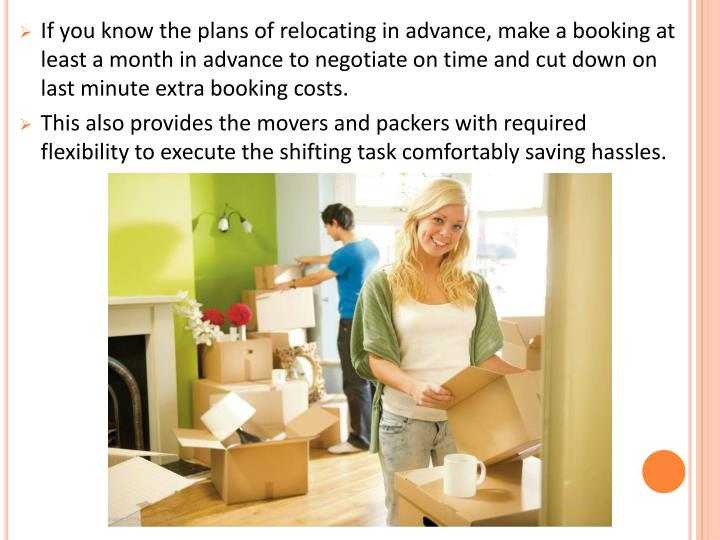 If you know the plans of relocating in advance, make a booking at least a month in advance to negotiate on time and cut down on last minute extra booking costs.