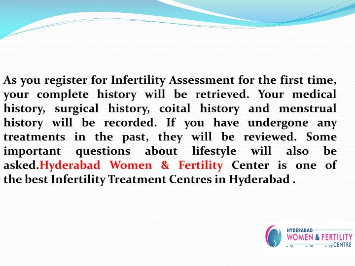 As you register for Infertility Assessment for the first time, your complete history will be retrieved. Your medical history, surgical history, coital history and menstrual history will be recorded. If you have undergone any treatments in the past, they will be reviewed. Some important questions about lifestyle will also be asked.
