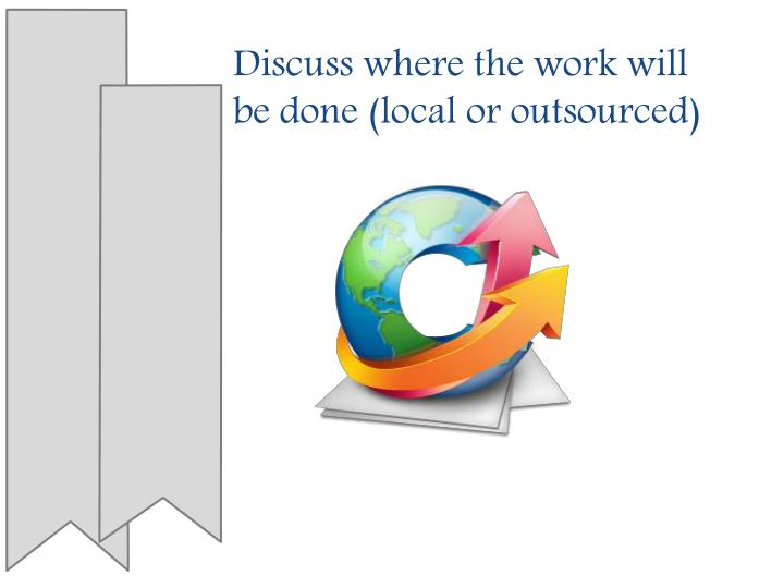 Discuss where the work will be done (local or outsourced)