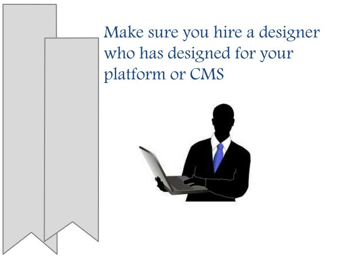 Make sure you hire a designer who has designed for your platform or CMS