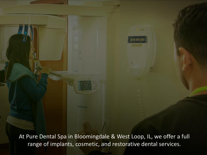At Pure Dental Spa in Bloomingdale & West Loop, IL, we offer a full