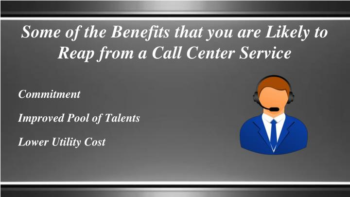 Some of the benefits that you are likely to reap from a call center service