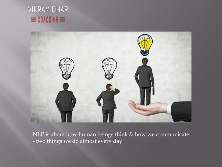 NLP is about how human beings think & how we communicate - two things we do almost every day.