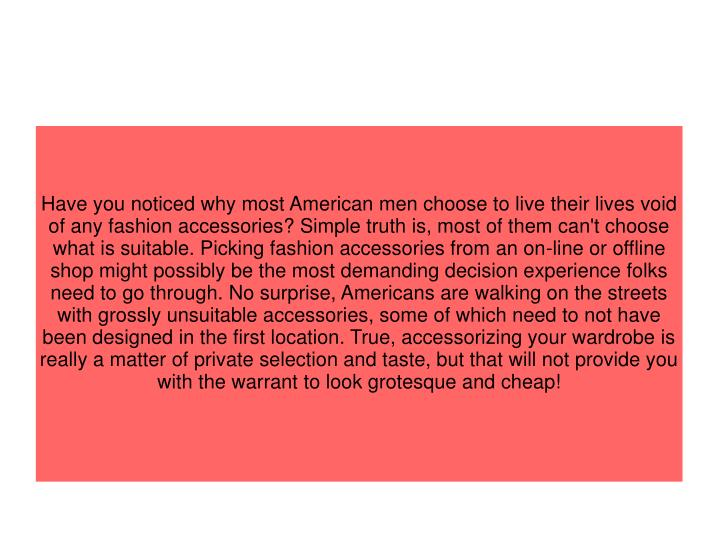 Have you noticed why most American men choose to live their lives void of any fashion accessories? S...