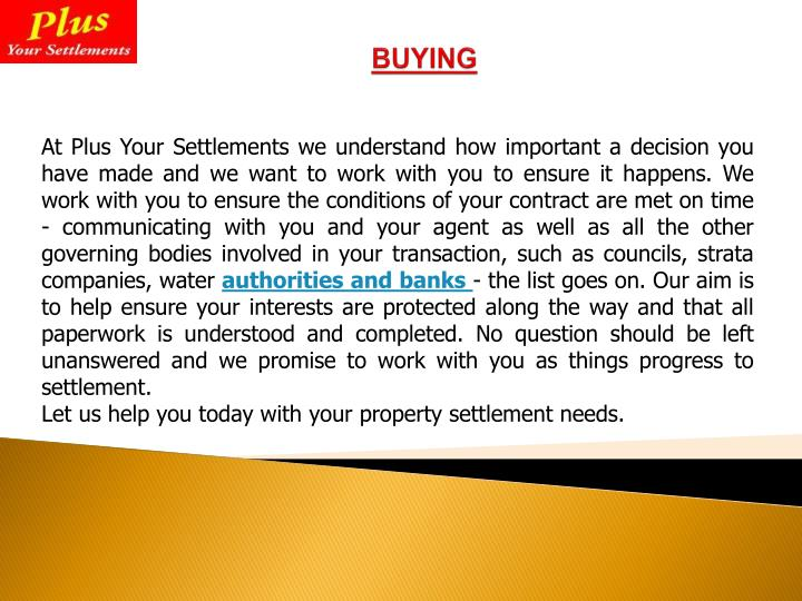 At Plus Your Settlements we understand how important a decision you have made and we want to work with you to ensure it happens. We work with you to ensure the conditions of your contract are met on time - communicating with you and your agent as well as all the other governing bodies involved in your transaction, such as councils, strata companies, water