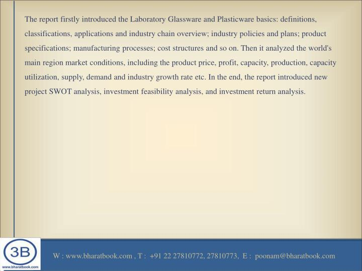The report firstly introduced the Laboratory Glassware and Plasticware basics: definitions, classifications, applications and industry chain overview; industry policies and plans; product specifications; manufacturing processes; cost structures and so on. Then it analyzed the world's main region market conditions, including the product price, profit, capacity, production, capacity utilization, supply, demand and industry growth rate etc. In the end, the report introduced new project SWOT analysis, investment feasibility analysis, and investment return analysis.