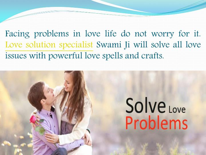 Facing problems in love life do not worry for it.