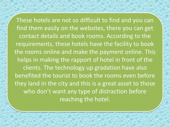 These hotels are not so difficult to find and you can find them easily on the websites, there you can get contact details and book rooms. According to the requirements, these hotels have the facility to book the rooms online and make the payment online. This helps in making the rapport of hotel in front of the clients. The technology