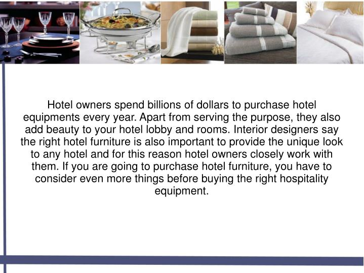 Hotel owners spend billions of dollars to purchase hotel equipments every year. Apart from serving the purpose, they also add beauty to your hotel lobby and rooms. Interior designers say the right hotel furniture is also important to provide the unique look to any hotel and for this reason hotel owners closely work with them. If you are going to purchase hotel furniture, you have to consider even more things before buying the right hospitality equipment.