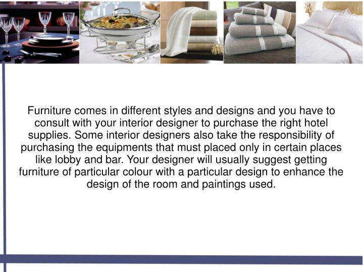 Furniture comes in different styles and designs and you have to consult with your interior designer to purchase the right hotel supplies. Some interior designers also take the responsibility of purchasing the equipments that must placed only in certain places like lobby and bar. Your designer will usually suggest getting furniture of particular colour with a particular design to enhance the design of the room and paintings used.