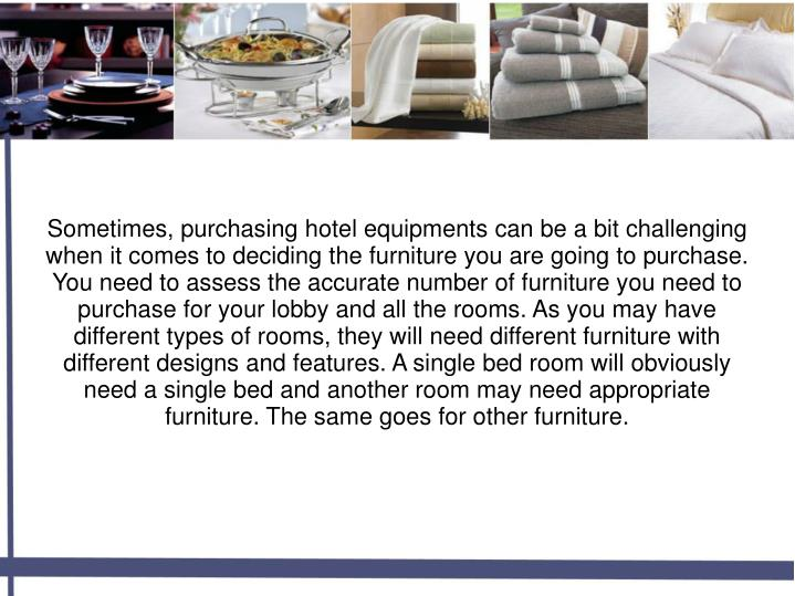 Sometimes, purchasing hotel equipments can be a bit challenging when it comes to deciding the furniture you are going to purchase. You need to assess the accurate number of furniture you need to purchase for your lobby and all the rooms. As you may have different types of rooms, they will need different furniture with different designs and features. A single bed room will obviously need a single bed and another room may need appropriate furniture. The same goes for other furniture.