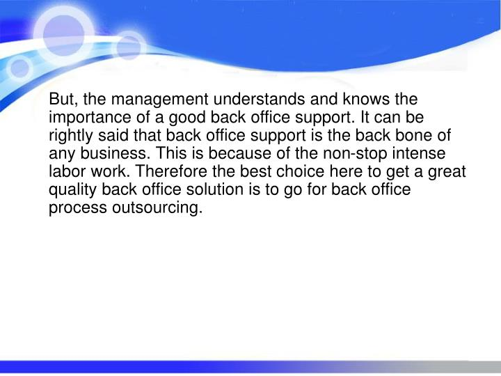 But, the management understands and knows the importance of a good back office support. It can be rightly said that back office support is the back bone of any business. This is because of the non-stop intense labor work. Therefore the best choice here to get a great quality back office solution is to go for back office process outsourcing.