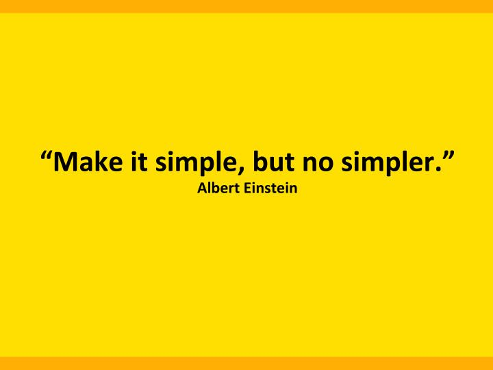 """""""Make  it  simple,  but  no  simpler."""""""