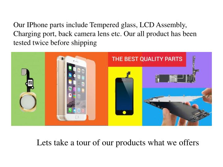 Our IPhone parts include Tempered glass, LCD Assembly, Charging port, back camera lens etc. Our all product has been tested twice before shipping