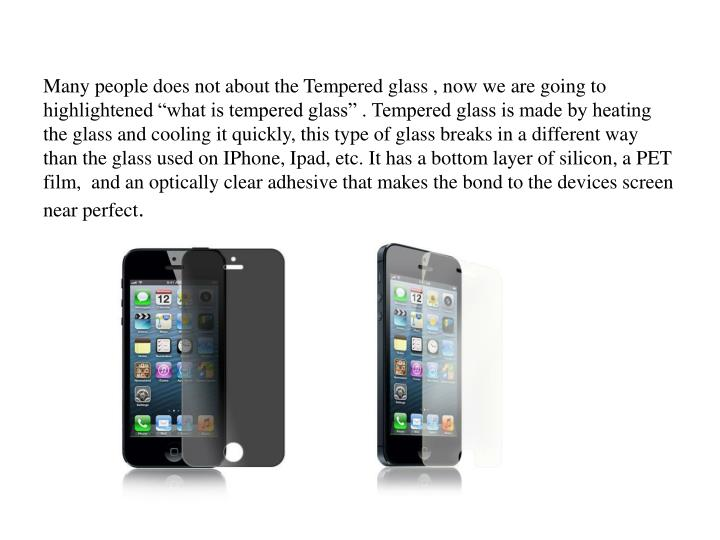 "Many people does not about the Tempered glass , now we are going to highlightened ""what is tempered glass"" . Tempered glass is made by heating the glass and cooling it quickly, this type of glass breaks in a different way than the glass used on IPhone, Ipad, etc. It has a bottom layer of silicon, a PET film,  and an optically clear adhesive that makes the bond to the devices screen near perfect"