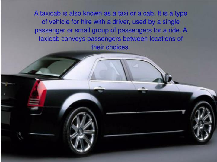 A taxicab is also known as a taxi or a cab. It is a type of vehicle for hire with a driver, used by ...