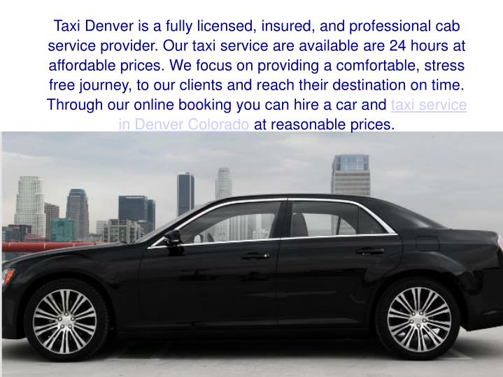Taxi Denver is a fully licensed, insured, and professional cab service provider. Our taxi service are available are 24 hours at affordable prices. We focus on providing a comfortable, stress free journey, to our clients and reach their destination on time. Through our online booking you can hire a car and