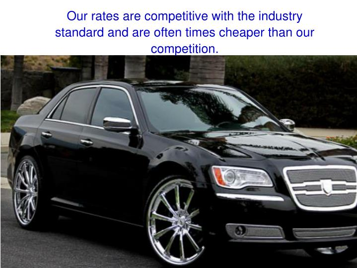 Our rates are competitive with the industry standard and are often times cheaper than our competition.