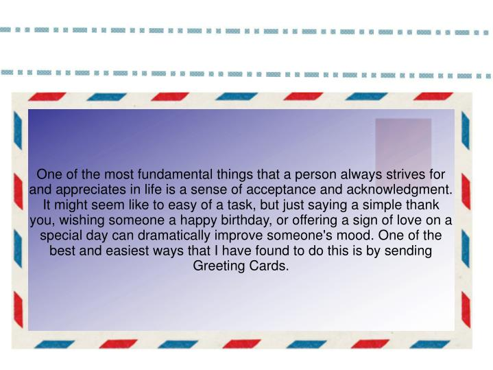 One of the most fundamental things that a person always strives for and appreciates in life is a sense of acceptance and acknowledgment. It might seem like to easy of a task, but just saying a simple thank you, wishing someone a happy birthday, or offering a sign of love on a special day can dramatically improve someone's mood. One of the best and easiest ways that I have found to do this is by sending Greeting Cards.