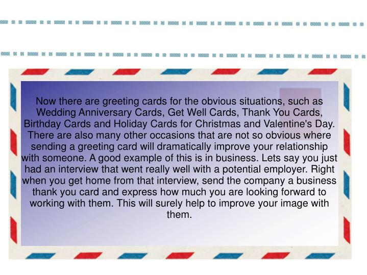 Now there are greeting cards for the obvious situations, such as Wedding Anniversary Cards, Get Well Cards, Thank You Cards, Birthday Cards and Holiday Cards for Christmas and Valentine's Day. There are also many other occasions that are not so obvious where sending a greeting card will dramatically improve your relationship with someone. A good example of this is in business. Lets say you just had an interview that went really well with a potential employer. Right when you get home from that interview, send the company a business thank you card and express how much you are looking forward to working with them. This will surely help to improve your image with them.