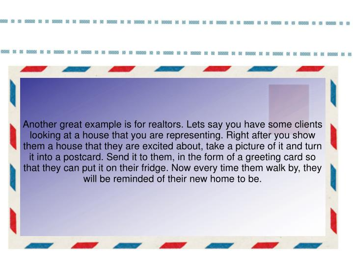 Another great example is for realtors. Lets say you have some clients looking at a house that you are representing. Right after you show them a house that they are excited about, take a picture of it and turn it into a postcard. Send it to them, in the form of a greeting card so that they can put it on their fridge. Now every time them walk by, they will be reminded of their new home to be.