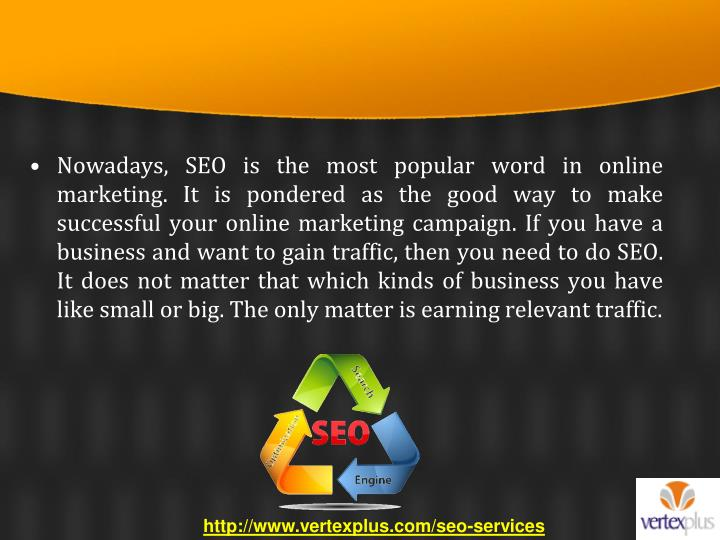 Nowadays, SEO is the most popular word in online marketing. It is pondered as the good way to make successful your online marketing campaign. If you have a business and want to gain traffic, then you need to do SEO. It does not matter that which kinds of business you have like small or big. The only matter is earning relevant traffic.