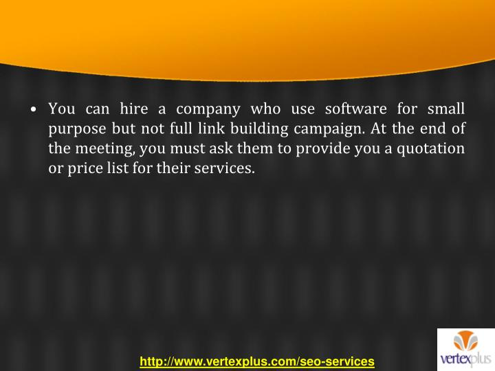You can hire a company who use software for small purpose but not full link building campaign. At the end of the meeting, you must ask them to provide you a quotation or price list for their services.