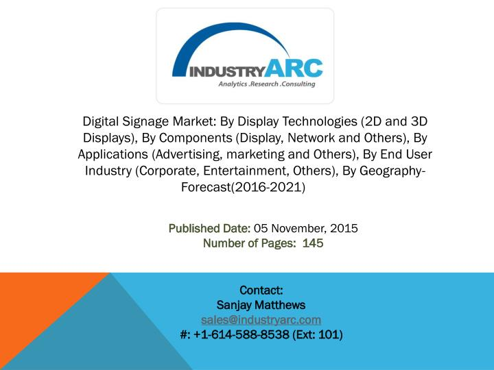 Digital Signage Market: By Display Technologies (2D and 3D Displays), By Components (Display, Network and Others), By Applications (Advertising, marketing and Others), By End User Industry (Corporate, Entertainment, Others), By Geography-Forecast(2016-2021)