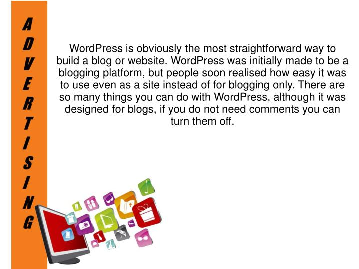 WordPress is obviously the most straightforward way to build a blog or website. WordPress was initially made to be a blogging platform, but people soon realised how easy it was to use even as a site instead of for blogging only. There are so many things you can do with WordPress, although it was designed for blogs, if you do not need comments you can turn them off.