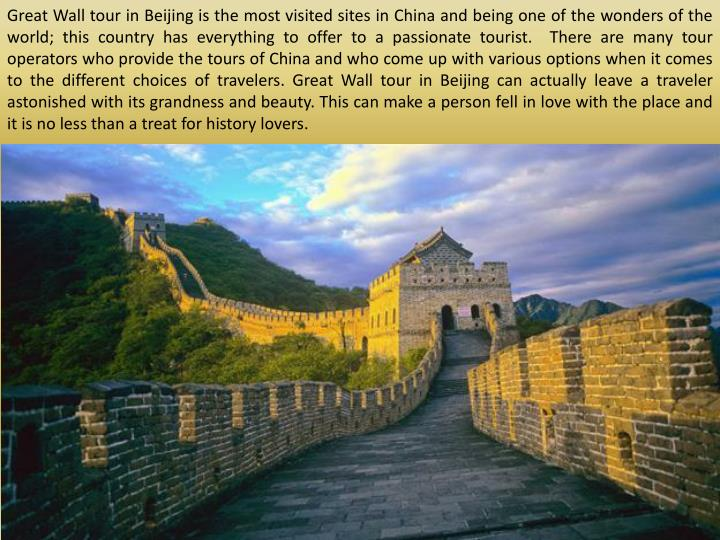 Great Wall tour in Beijing is the most visited sites in China and being one of the wonders of the world; this country has everything to offer to a passionate tourist.  There are many tour operators who provide the tours of China and who come up with various options when it comes to the different choices of travelers. Great Wall tour in Beijing can actually leave a traveler astonished with its grandness and beauty. This can make a person fell in love with the place and it is no less than a treat for history lovers.
