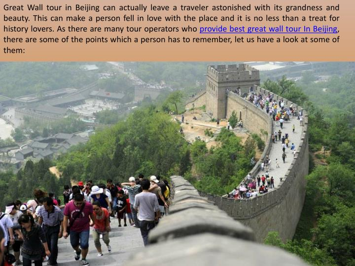 Great Wall tour in Beijing can actually leave a traveler astonished with its grandness and beauty. This can make a person fell in love with the place and it is no less than a treat for history lovers.