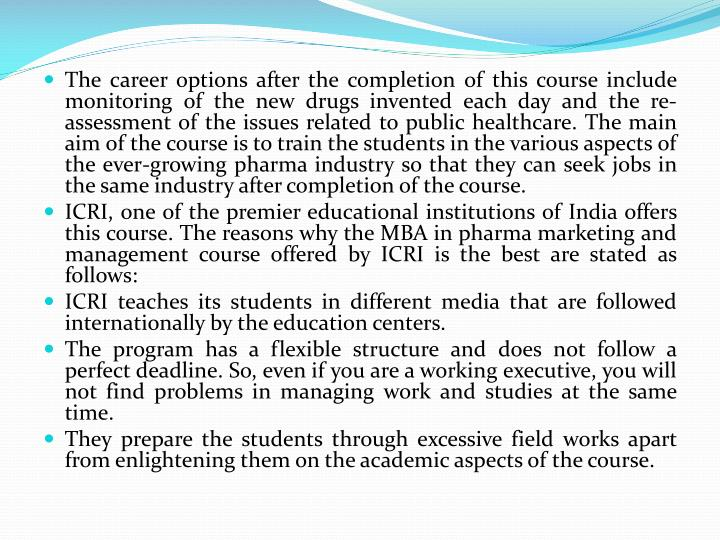 The career options after the completion of this course include monitoring of the new drugs invented each day and the re-assessment of the issues related to public healthcare. The main aim of the course is to train the students in the various aspects of the ever-growing