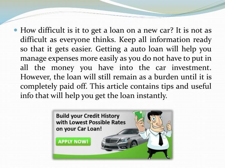 How difficult is it to get a loan on a new car? It is not as difficult as everyone thinks. Keep all information ready so that it gets easier. Getting a auto loan will help you manage expenses more easily as you do not have to put in all the money you have into the car investment. However, the loan will still remain as a burden until it is completely paid off. This article contains tips and useful info that will help you get the l