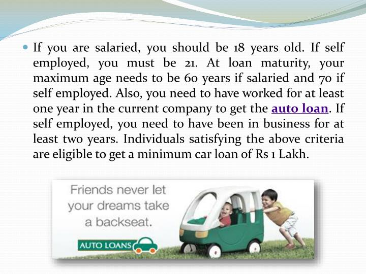 If you are salaried, you should be 18 years old. If self employed, you must be 21. At loan maturity, your maximum age needs to be 60 years if salaried and 70 if self employed. Also, you need to have worked for at least one year in the current company to get the