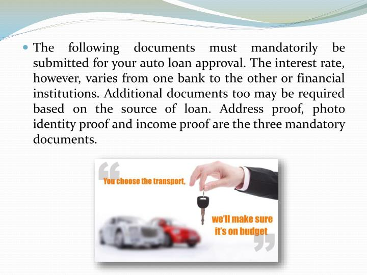 The following documents must mandatorily be submitted for your auto loan approval. The interest rate, however, varies from one bank to the other or financial institutions. Additional documents too may be required based on the source of loan. Address proof, photo identity proof and income proof are the three mandatory documents.