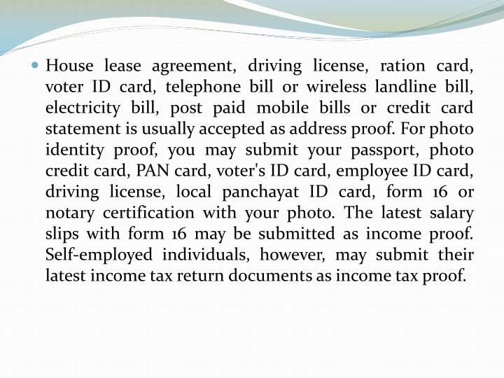 House lease agreement, driving license, ration card, voter ID card, telephone bill or wireless landline bill, electricity bill, post paid mobile bills or credit card statement is usually accepted as address proof. For photo identity proof, you may submit your passport, photo credit card, PAN card, voter's ID card, employee ID card, driving license, local