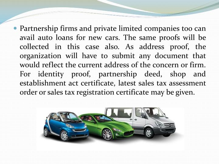 Partnership firms and private limited companies too can avail auto loans for new cars. The same proofs will be collected in this case also. As address proof, the organization will have to submit any document that would reflect the current address of the concern or firm. For identity proof, partnership deed, shop and establishment act certificate, latest sales tax assessment order or sales tax registration certificate may be given.