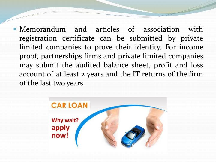 Memorandum and articles of association with registration certificate can be submitted by private limited companies to prove their identity. For income proof, partnerships firms and private limited companies may submit the audited balance sheet, profit and loss account of at least 2 years and the IT returns of the firm of the last two years.