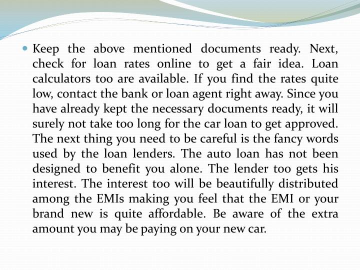 Keep the above mentioned documents ready. Next, check for loan rates online to get a fair idea. Loan calculators too are available. If you find the rates quite low, contact the bank or loan agent right away. Since you have already kept the necessary documents ready, it will surely not take too long for the car loan to get approved. The next thing you need to be careful is the fancy words used by the loan lenders. The auto loan has not been designed to benefit you alone. The lender too gets his interest. The interest too will be beautifully distributed among the EMIs making you feel that the EMI or your brand new is quite affordable. Be aware of the extra amount you may be paying on your new car.