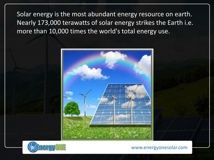 Solar energy is the most abundant energy resource on earth. Nearly 173,000 terawatts of solar energy strikes the Earth i.e. more than 10,000 times the world's total energy use.