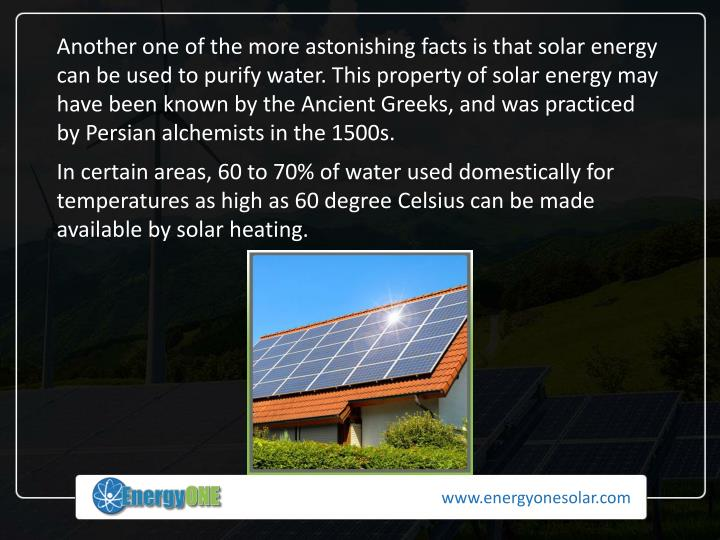 Another one of the more astonishing facts is that solar energy can be used to purify water. This property of solar energy may have been known by the Ancient Greeks, and was practiced by Persian alchemists in the 1500s.