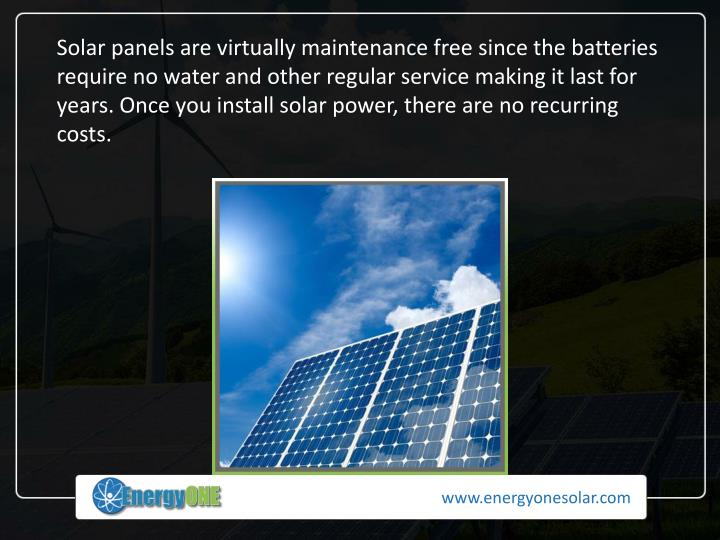 Solar panels are virtually maintenance free since the batteries require no water and other regular service making it last for years.