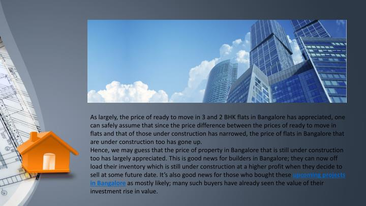 As largely, the price of ready to move in 3 and 2 BHK flats in Bangalore has appreciated, one can safely assume that since the price difference between the prices of ready to move in flats and that of those under construction has narrowed, the price of flats in Bangalore that are under construction too has gone up.
