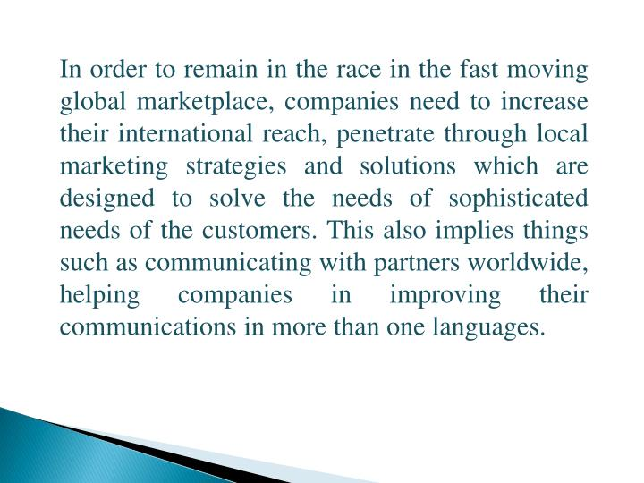 In order to remain in the race in the fast moving global marketplace, companies need to increase their international reach, penetrate through local marketing strategies and solutions which are designed to solve the needs of sophisticated needs of the customers. This also implies things such as communicating with partners worldwide, helping companies in improving their communications in more than one languages.