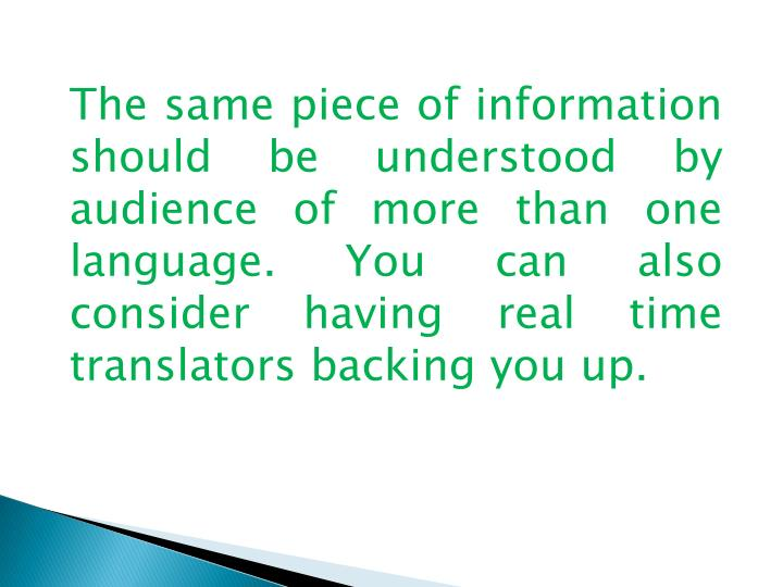 The same piece of information should be understood by audience of more than one language. You can also consider having real time translators backing you up