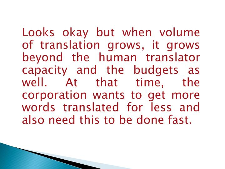Looks okay but when volume of translation grows, it grows beyond the human translator capacity and the budgets as well. At that time, the corporation wants to get more words translated for less and also need this to be done fast.
