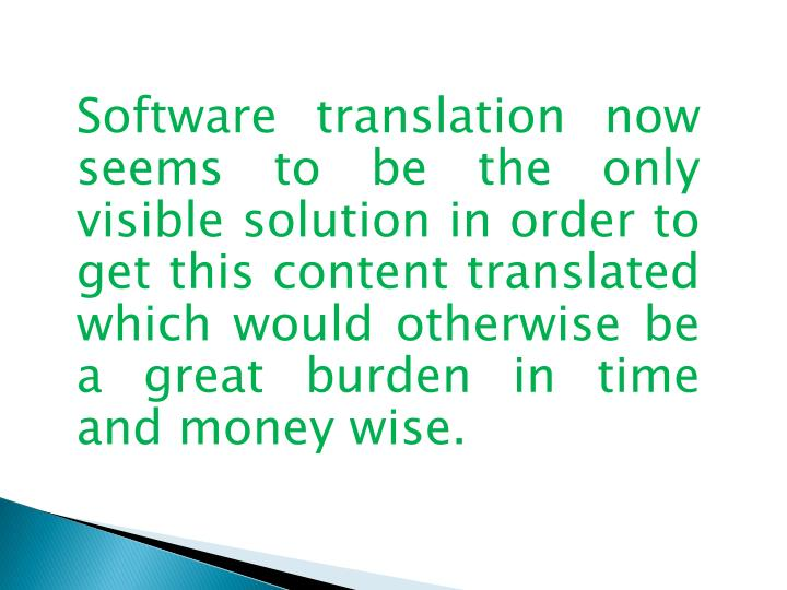 Software translation now seems to be the only visible solution in order to get this content translated which would otherwise be a great burden in time and money wise.
