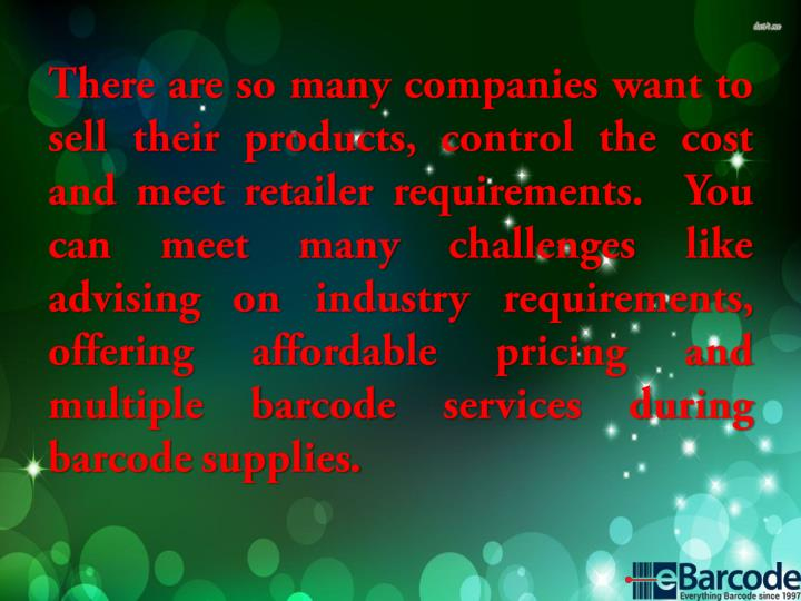 There are so many companies want to sell their products, control the cost and meet retailer requirements.  You can meet many challenges like advising on industry requirements, offering affordable pricing and multiple barcode services during